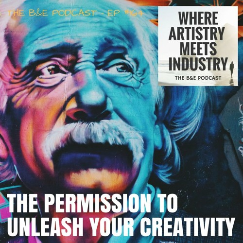 B&EP #164 - The Permission to Unleash Your Creativity