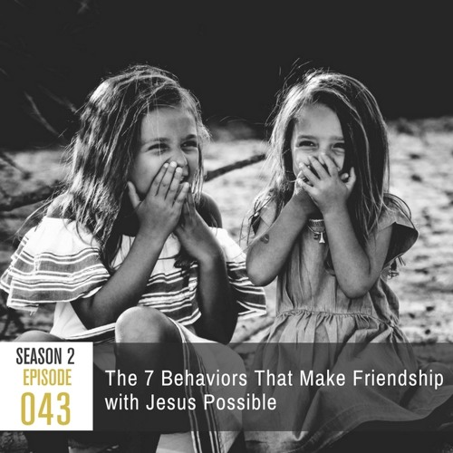 Season 2, Episode 43: The 7 Behaviors That Make Friendship with Jesus Possible