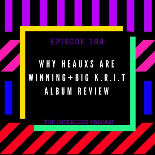 Why Heauxs Are Winning + Big K.R.I.T Album Review