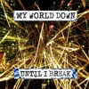 MY WORLD DOWN - Until I Break