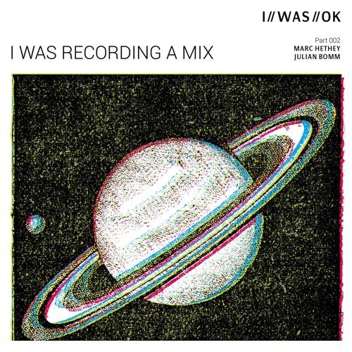 I WAS RECORDING A MIX 002 - Marc Hethey & Julian Bomm