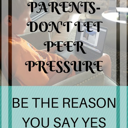 Parents Don't Let Peer Pressure Be The Reason You Say Yes
