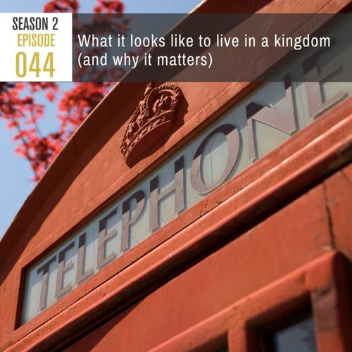 Season 2, Episode 44: What it looks like to live in a kingdom(and why it matters)