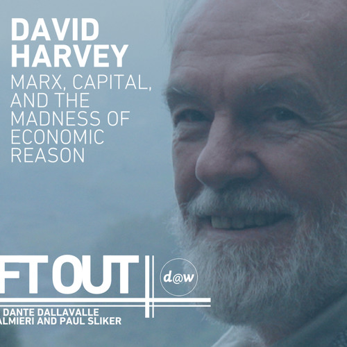 David Harvey on Marx, Capital, and the Madness of Economic Reason