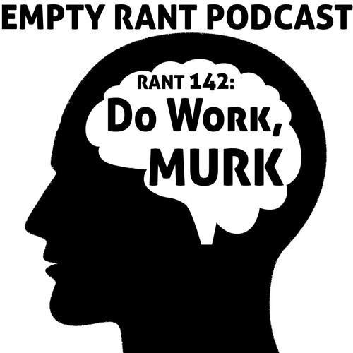 Rant 142: Do Work Murk