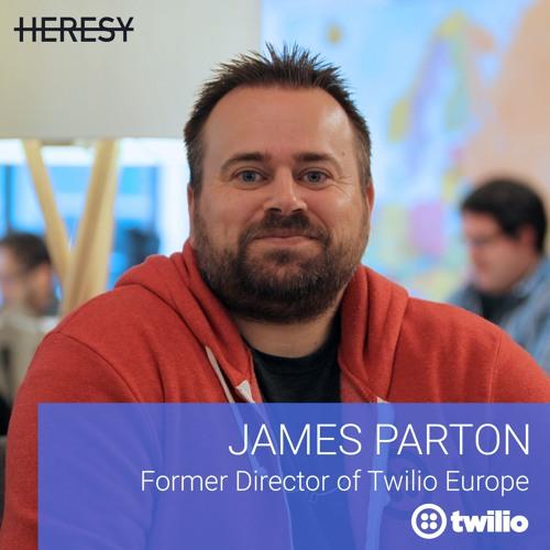 "Heresy E5 - James Parton, Former Head of Europe at Twilio On ""Developer-led Sales"""