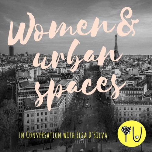 Podcast #9 : Women & Urban Spaces, in conversation with Elsa D'Silva