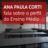 Especialista Ana Paula Corti fala sobre o perfil do Ensino Médio paulista