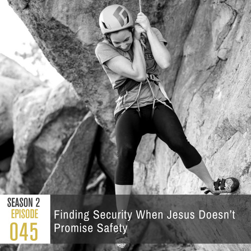 Season 2, Episode 45: Finding Security When Jesus Doesn't Promise Safety