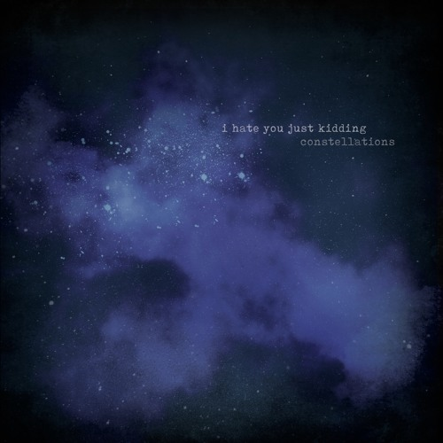 """I Hate You Just Kidding - """"Constellations"""""""