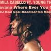 Camila Cabello Ft. Young Thug - Havana Where Ever You Go (DJ Real Deal Moombahton Mash)