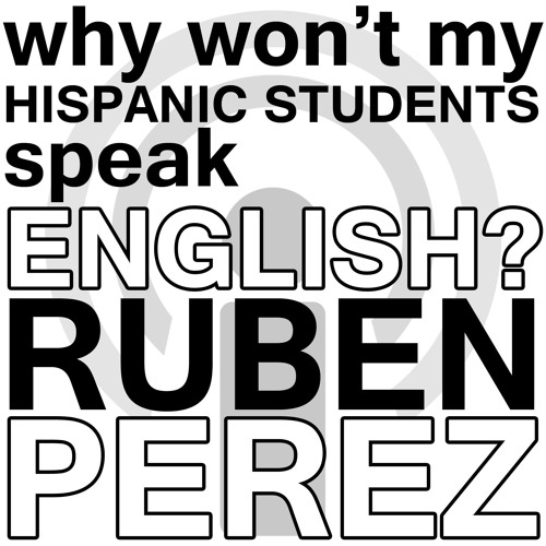 Why Won't My Hispanic Students Speak English? - Ruben Perez Webinar Podcast