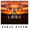 LIVE FOR LOVE (BANJA RIDAM)[FREE DOWNLOAD]