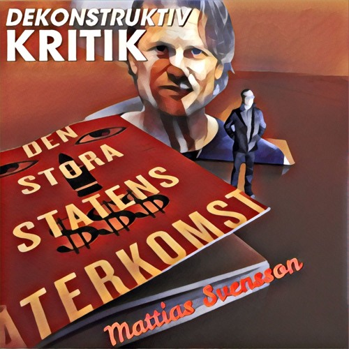 6.8 DEKONSTRUKTIV KRITIK - Mattias Svensson om Den Stora Statens Återkomst
