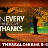 """""""In Everything Give Thanks"""" - 1 Thessalonians 5:18"""