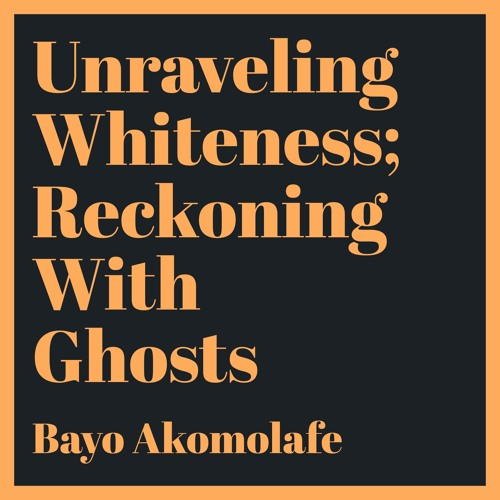 #89 | Unraveling Whiteness; Reckoning With Ghosts w/ Bayo Akomolafe