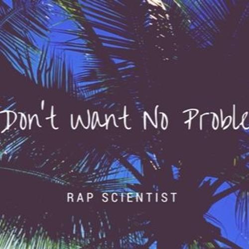 RAP SCIENTIST - I DONT WANT NO PROBLEMS