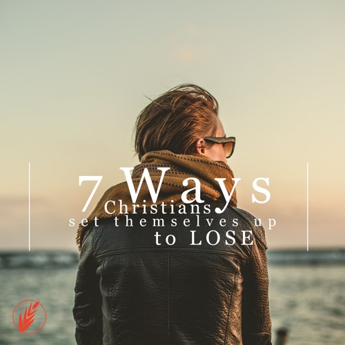 7 Ways Christians Set Themselves Up To Lose - Part 2 of 7