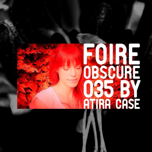 Foire Obscure Podcast 035 by Atira Case