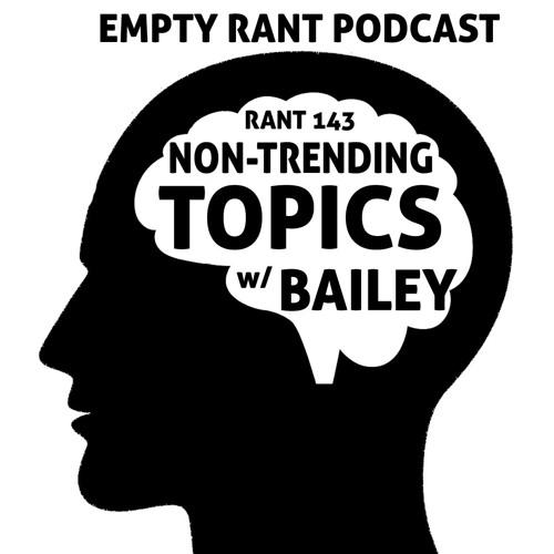 Rant 143: Non-Trending Topics w Bailey