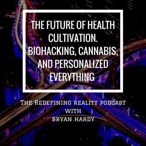 The Future of Health Cultivation. Biohacking, Cannabis, and Personalized Everything - Ep. 43