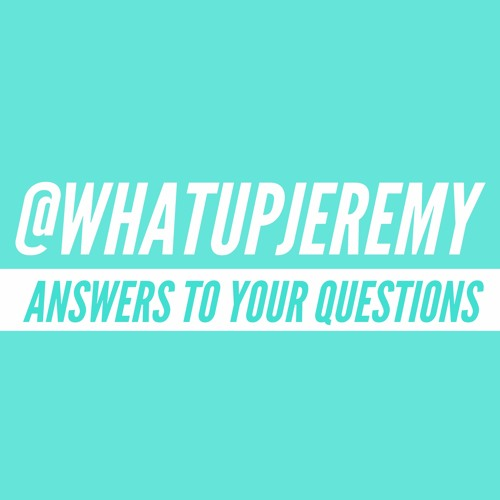 @WhatUpJeremy - Get Your Questions Answered