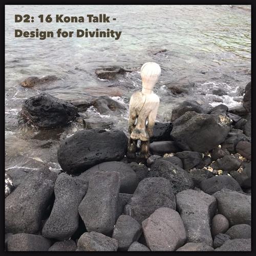Episode 16 - Kona Talk - Design For Divinity