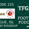 TFG Indian Football Ep.225: ISL, I-League Roundup - Action Packed Weekend