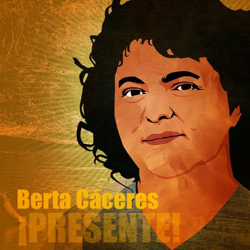 Coverup and complicity in the assassination of Berta Cáceres.
