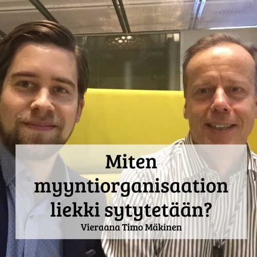 Miten myyntiorganisaation liekki sytytetään - Vieraana Timo Mäkinen