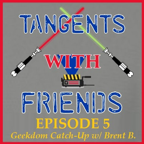 Tangents with Friends, Episode 5 - Geekdom Catch-Up with Brent B.