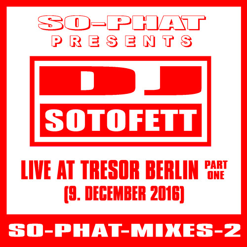 SO-PHAT-MIXES-2: DJ Sotofett - Live @ Tresor Berlin, Part 1 (2016-12-09)