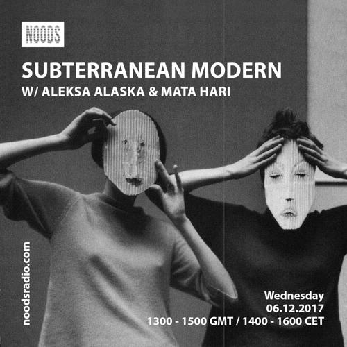 Subterranean Modern w/ Aleksa Alaska & Mata Hari ─ Noods Radio (06.12.17)
