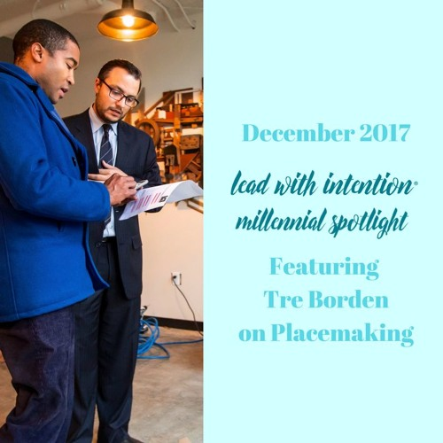 December 2017 - Lead With Intention® Millennial Spotlight on Placemaking featuring Tre Borden