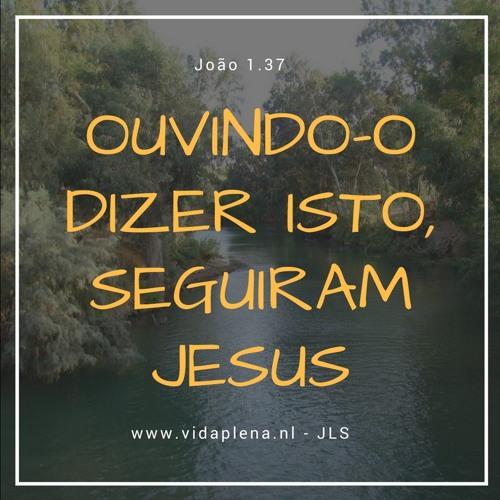 Ouvindo-o dizer isto, seguiram Jesus (João 1.37)