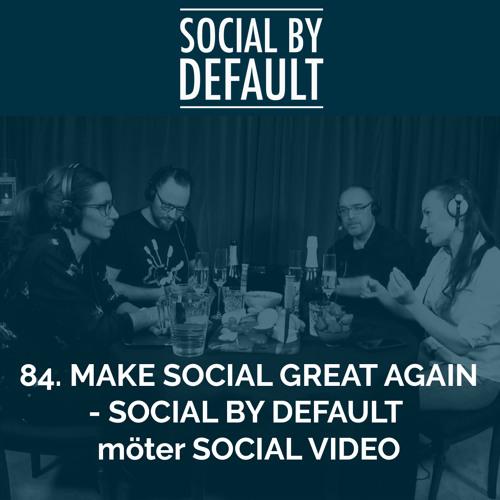 84. Make social great again - Social by default möter Social video