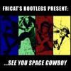 ...SEE YOU SPACE COWBOY [Cowboy bebop Fricat Bootleg Version]