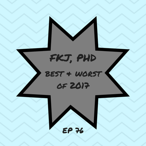 EP 76: Yay!* The Best/Worst of 2017