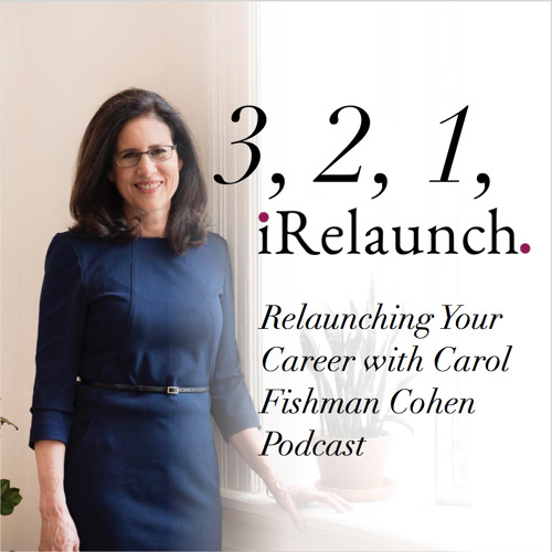 "EP 1: ""Get Ready to Relaunch Your Career"" with Carol Fishman Cohen"