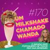 #170 - O Wanda mais fofoqueiro de todos (feat. Diva Depressão)