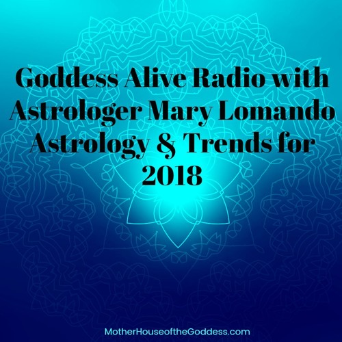Goddesss Alive Radio Podcast with Mary Lomando - Astrology Trends for 2018