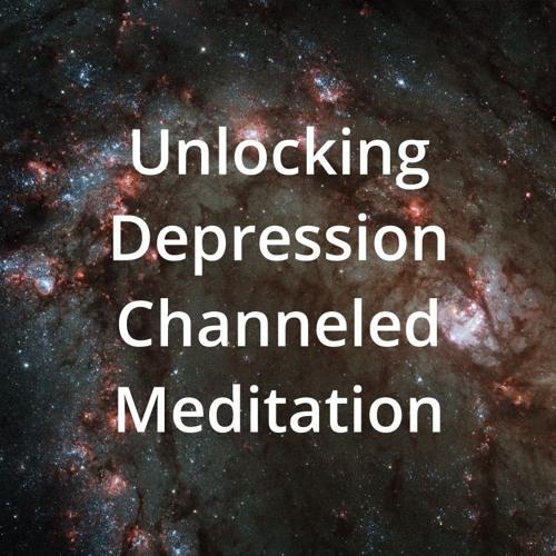 Unlocking Depression Channeled Meditation