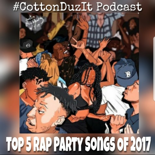 #CottonDuzIt Podcast: Top 5 Rap Party Songs of 2017