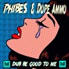 Phibes & Dope Ammo - Dub be good to me [FREE DL]