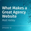EP 10: What Makes a Great Agency Website, with Matt Kelley