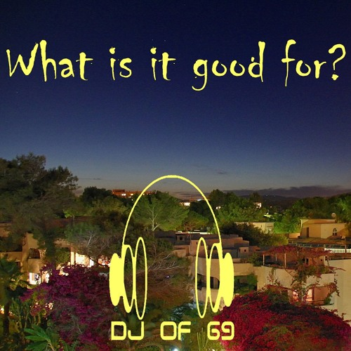 DJ of 69 - What Is It Good For