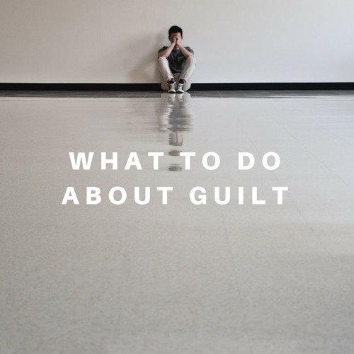 What to Do About Guilt