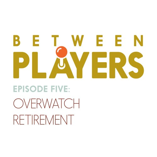 Between Players - 05: Overwatch Retirement