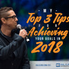 201: My Top 3 Tips for Achieving Your Goals in 2018