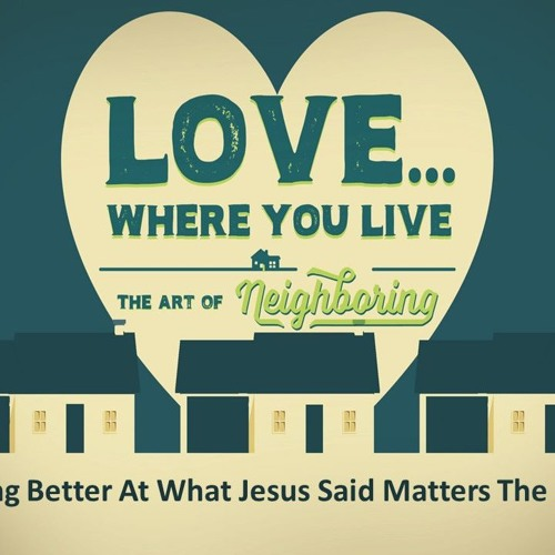 Neighboring - Getting Better At What Jesus Said Matters The Most!